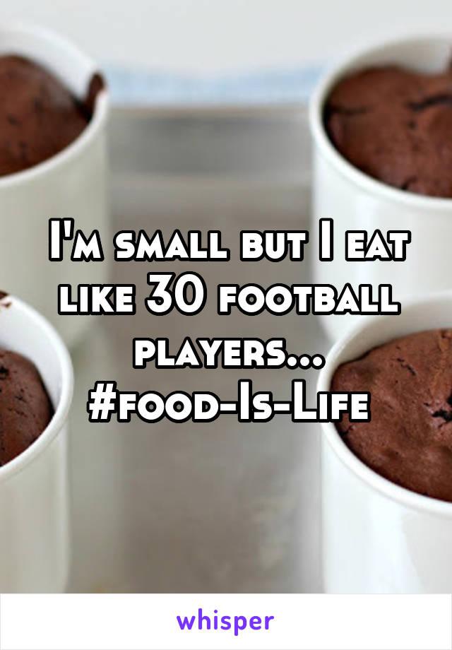 I'm small but I eat like 30 football players... #food-Is-Life