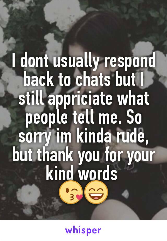 I dont usually respond back to chats but I still appriciate what people tell me. So sorry im kinda rude, but thank you for your kind words  😘😄