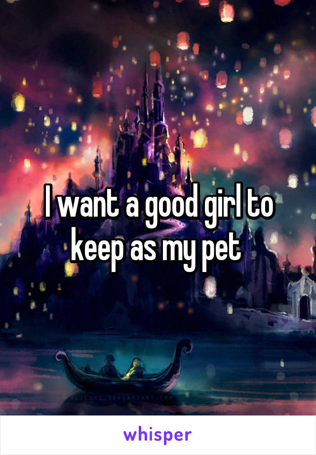 I want a good girl to keep as my pet