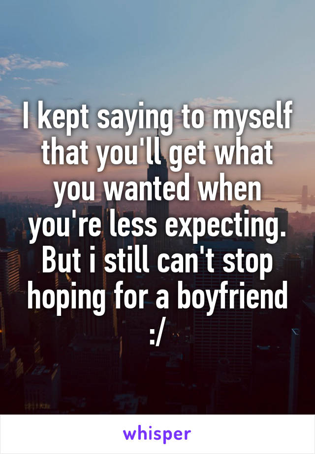 I kept saying to myself that you'll get what you wanted when you're less expecting. But i still can't stop hoping for a boyfriend :/