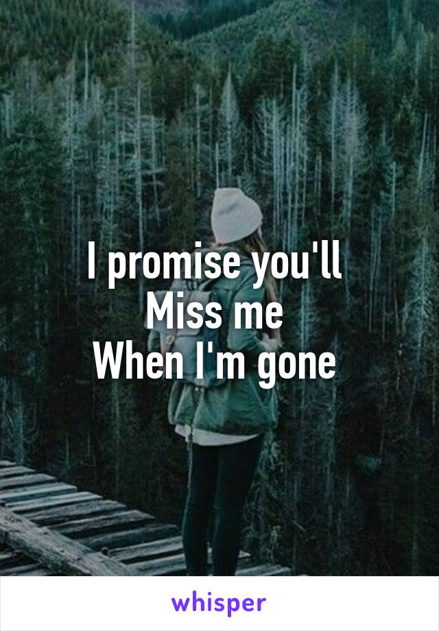 I promise you'll  Miss me  When I'm gone