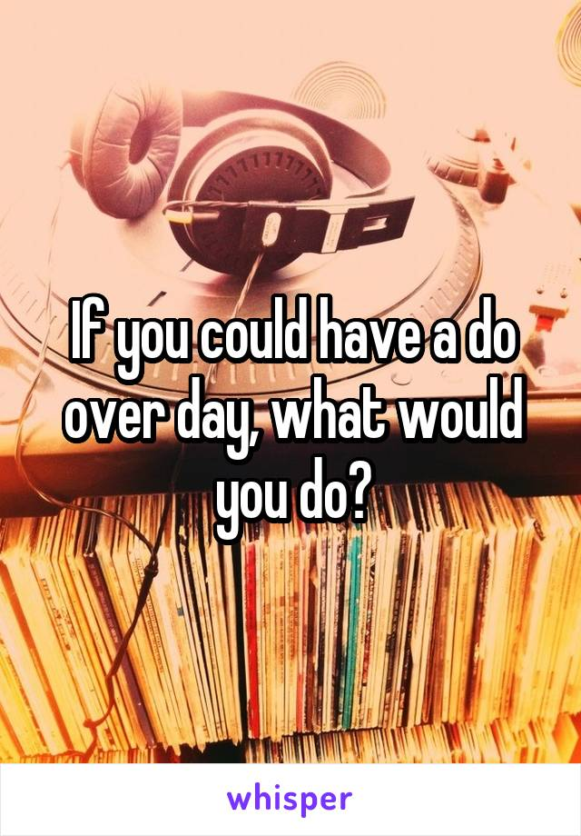 If you could have a do over day, what would you do?
