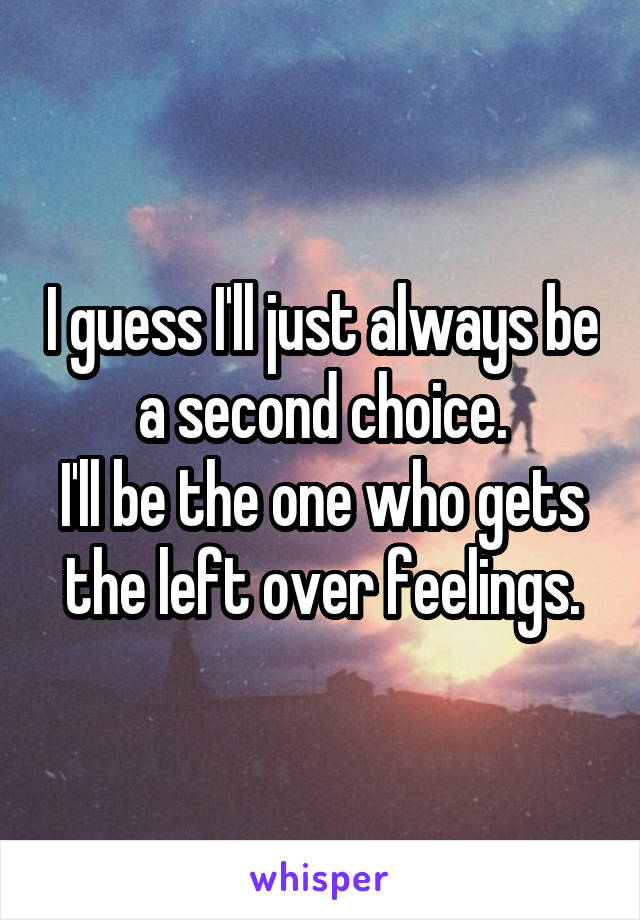 I guess I'll just always be a second choice. I'll be the one who gets the left over feelings.