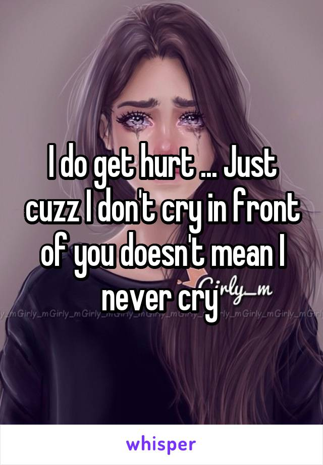 I do get hurt ... Just cuzz I don't cry in front of you doesn't mean I never cry