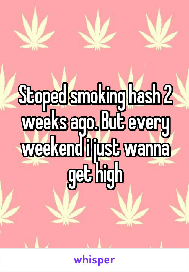 Stoped smoking hash 2 weeks ago. But every weekend i just wanna get high