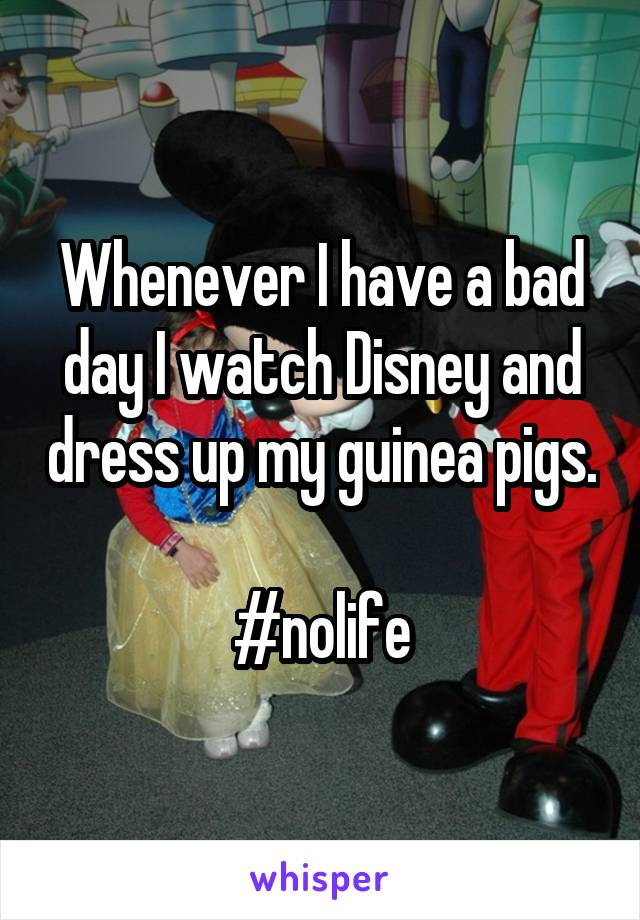 Whenever I have a bad day I watch Disney and dress up my guinea pigs.  #nolife