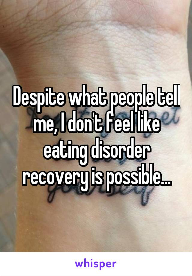 Despite what people tell me, I don't feel like eating disorder recovery is possible...