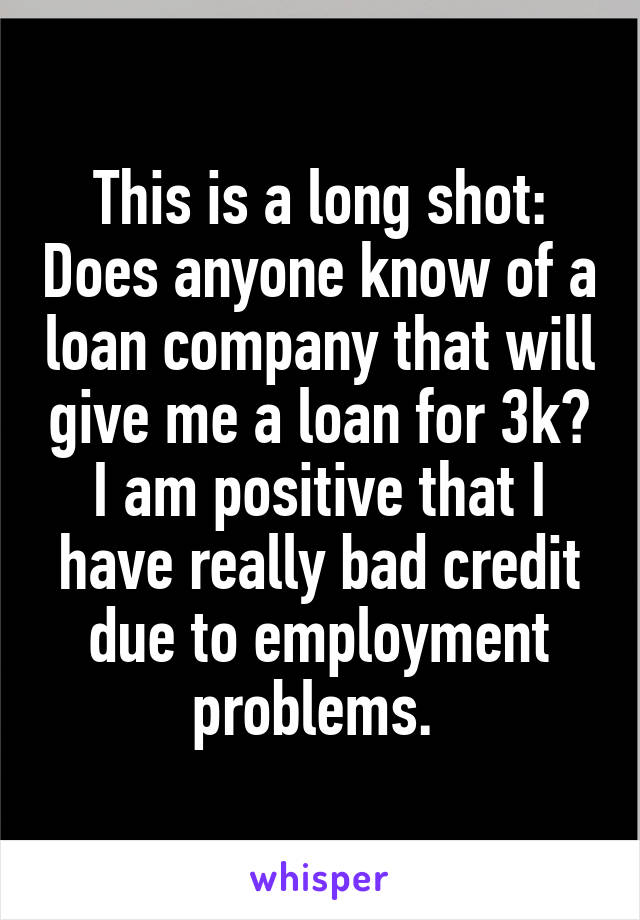 This is a long shot: Does anyone know of a loan company that will give me a loan for 3k? I am positive that I have really bad credit due to employment problems.