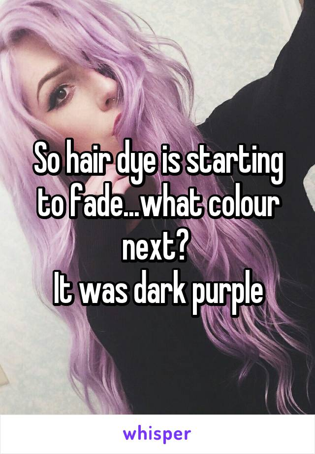So hair dye is starting to fade...what colour next?  It was dark purple
