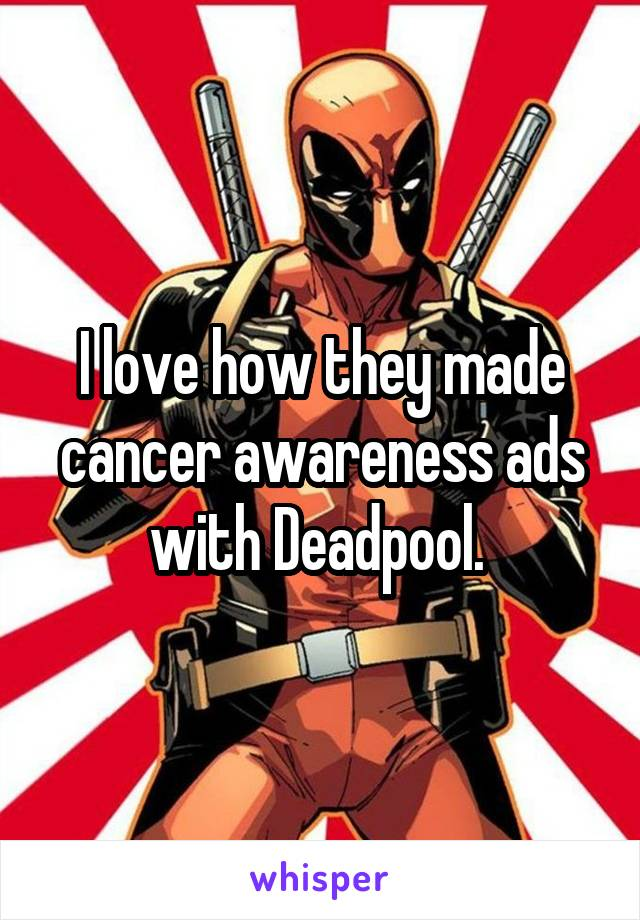I love how they made cancer awareness ads with Deadpool.