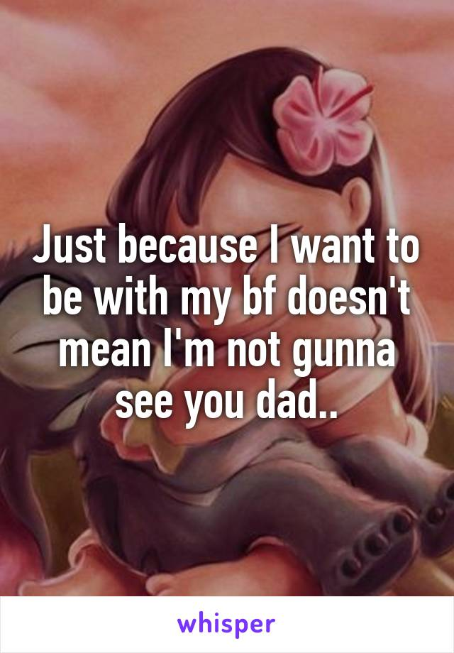 Just because I want to be with my bf doesn't mean I'm not gunna see you dad..