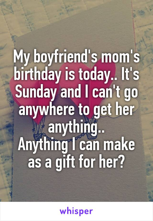 My boyfriend's mom's birthday is today.. It's Sunday and I can't go anywhere to get her anything.. Anything I can make as a gift for her?