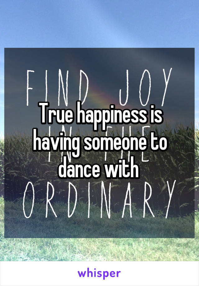 True happiness is having someone to dance with