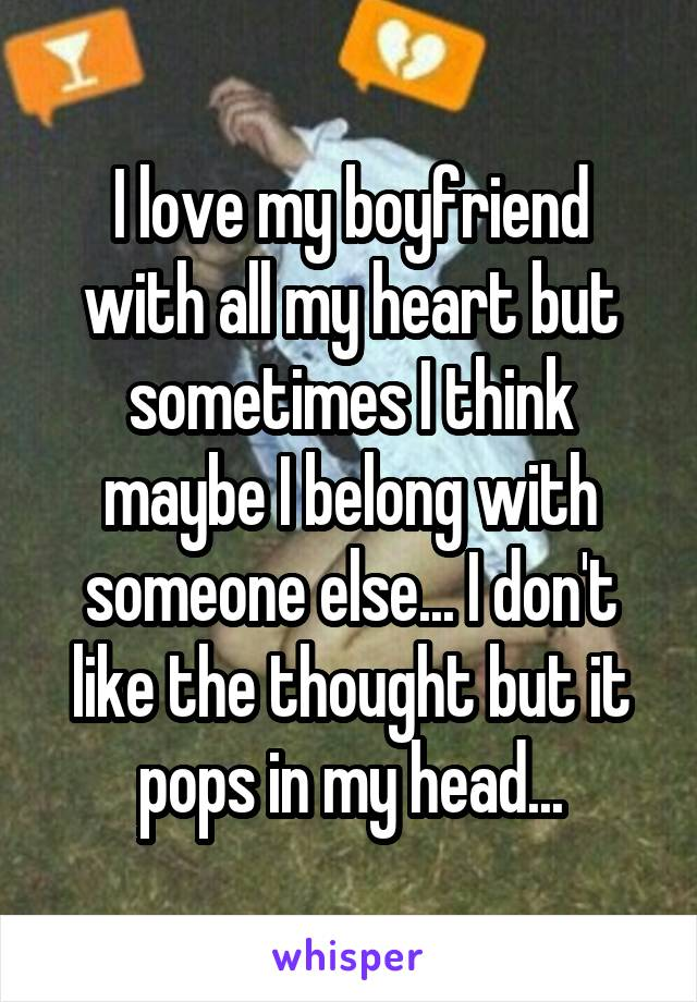 I love my boyfriend with all my heart but sometimes I think maybe I belong with someone else... I don't like the thought but it pops in my head...