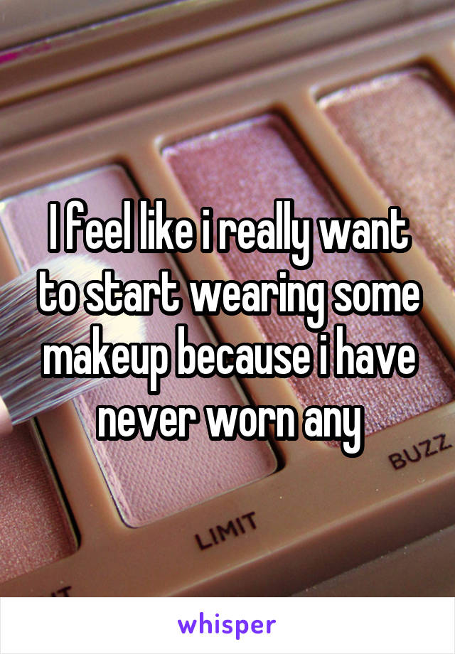 I feel like i really want to start wearing some makeup because i have never worn any