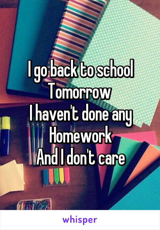 I go back to school Tomorrow  I haven't done any Homework And I don't care