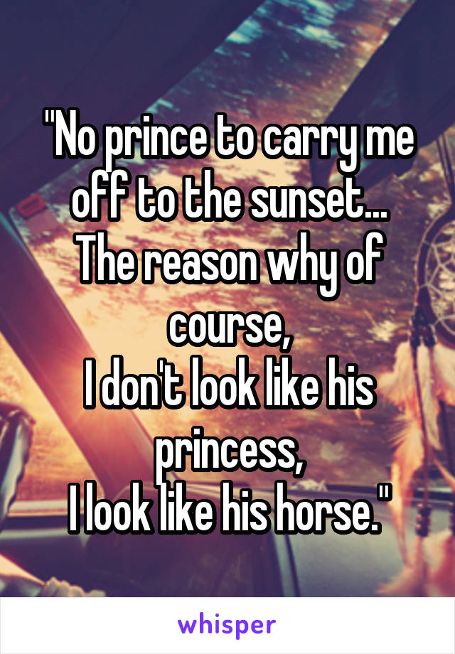 """No prince to carry me off to the sunset... The reason why of course, I don't look like his princess, I look like his horse."""