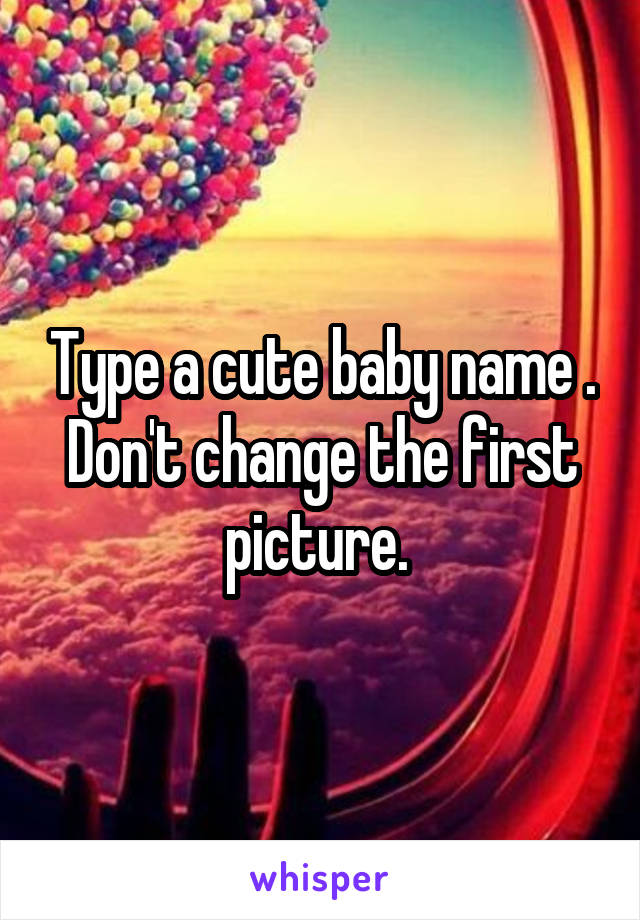 Type a cute baby name . Don't change the first picture.