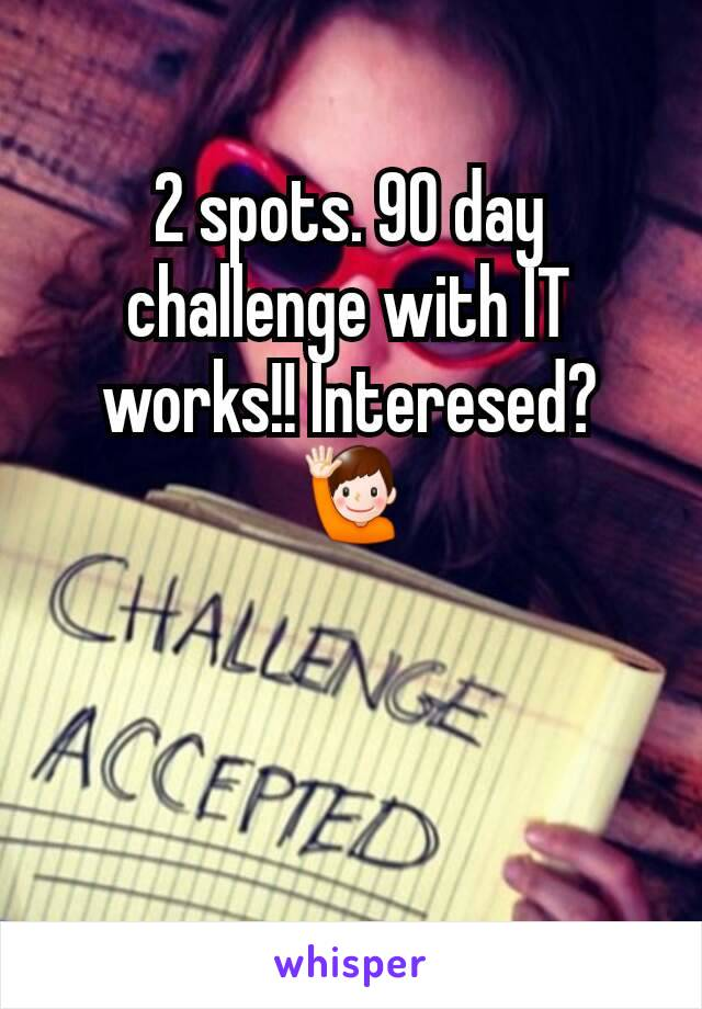 2 spots. 90 day challenge with IT works!! Interesed? 🙋