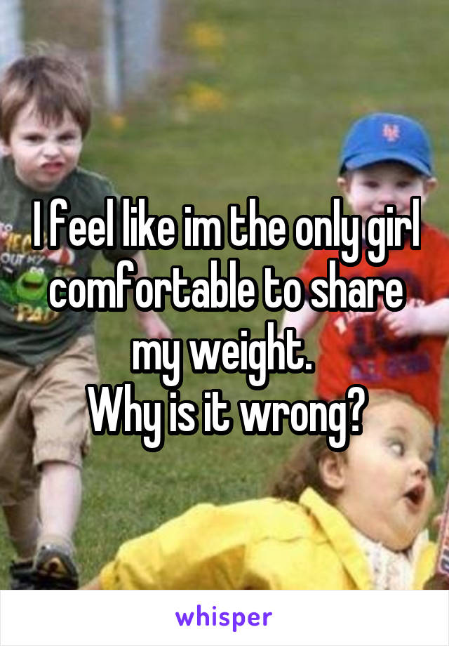 I feel like im the only girl comfortable to share my weight.  Why is it wrong?