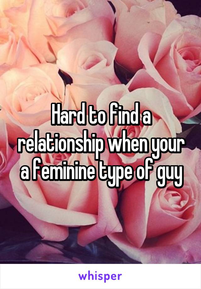 Hard to find a relationship when your a feminine type of guy