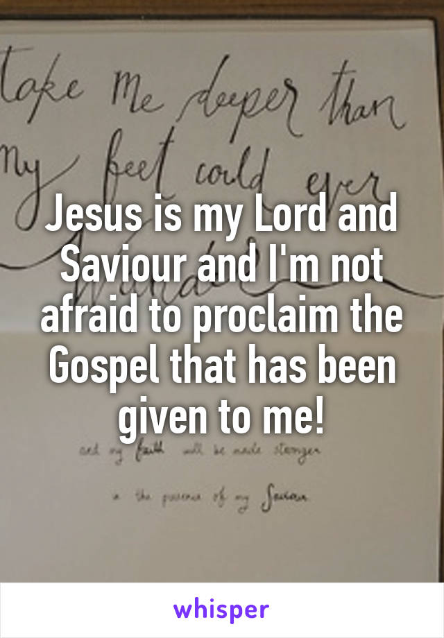 Jesus is my Lord and Saviour and I'm not afraid to proclaim the Gospel that has been given to me!
