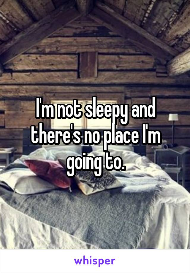 I'm not sleepy and there's no place I'm going to.