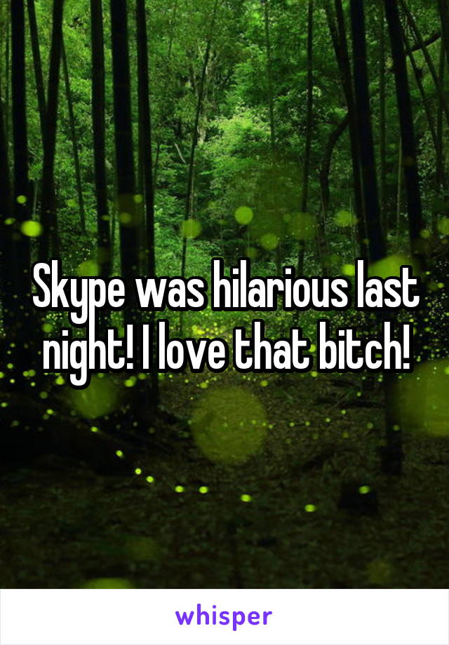 Skype was hilarious last night! I love that bitch!
