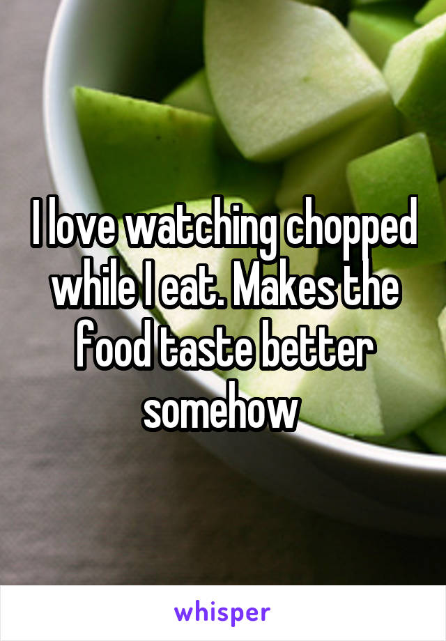 I love watching chopped while I eat. Makes the food taste better somehow