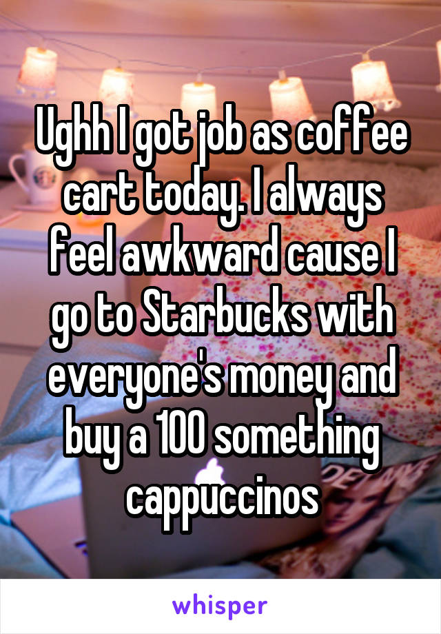 Ughh I got job as coffee cart today. I always feel awkward cause I go to Starbucks with everyone's money and buy a 100 something cappuccinos