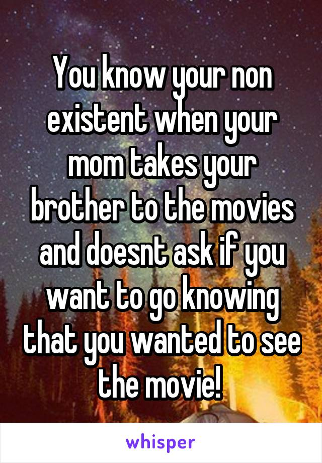 You know your non existent when your mom takes your brother to the movies and doesnt ask if you want to go knowing that you wanted to see the movie!