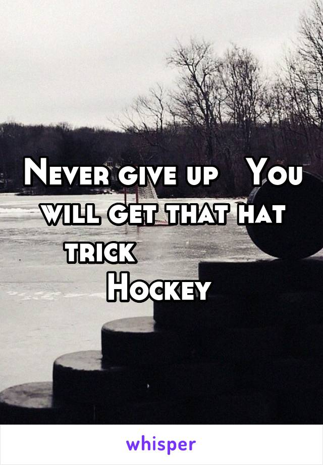 Never give up   You will get that hat trick               Hockey