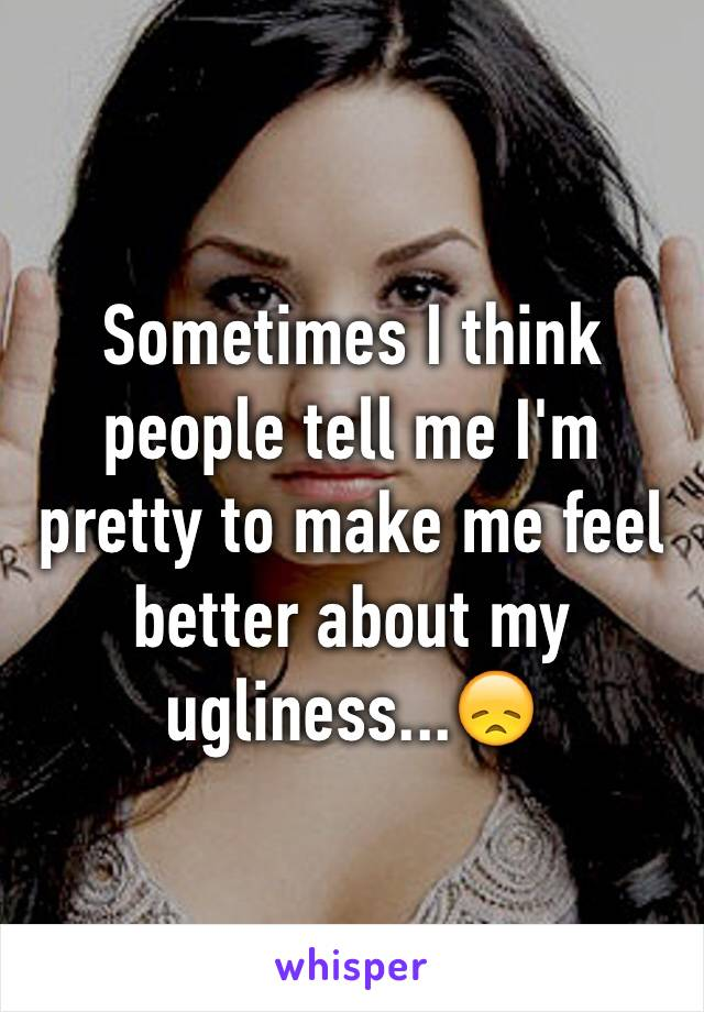 Sometimes I think people tell me I'm pretty to make me feel better about my ugliness...😞