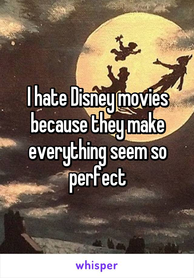 I hate Disney movies because they make everything seem so perfect