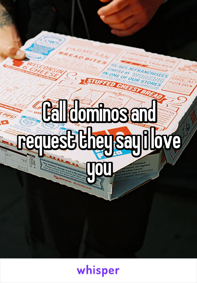 Call dominos and request they say i love you
