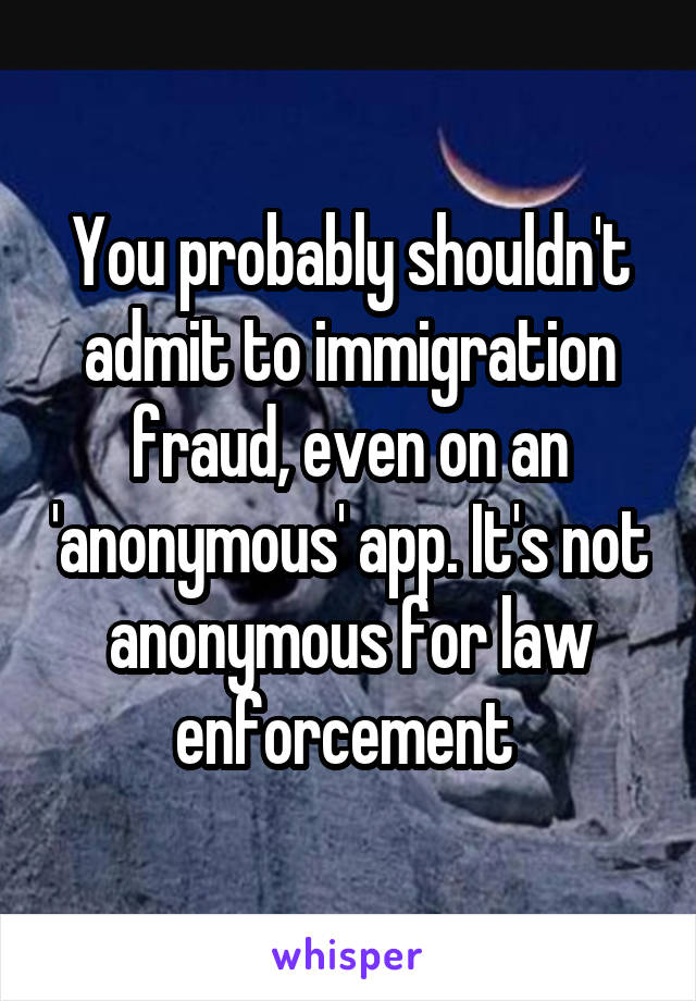 You probably shouldn't admit to immigration fraud, even on an 'anonymous' app. It's not anonymous for law enforcement