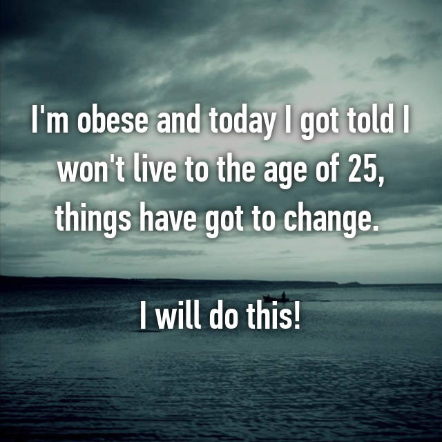 I'm obese and today I got told I won't live to the age of 25, things have got to change.   I will do this!