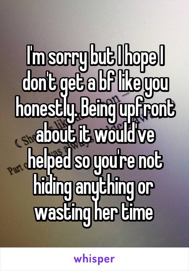 I'm sorry but I hope I don't get a bf like you honestly. Being upfront about it would've helped so you're not hiding anything or  wasting her time