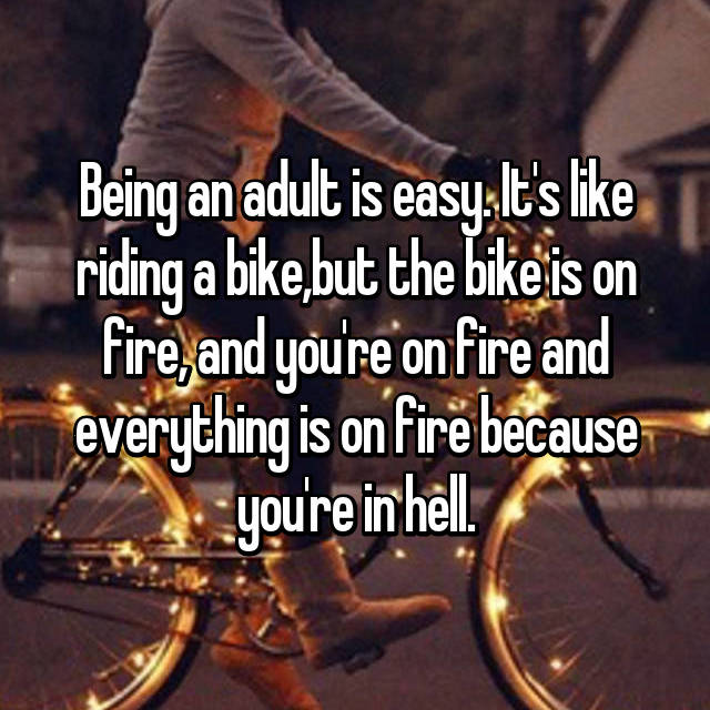 Being an adult is easy. It's like riding a bike,but the bike is on fire, and you're on fire and everything is on fire because you're in hell.