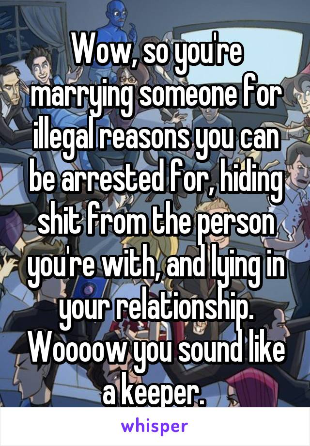 Wow, so you're marrying someone for illegal reasons you can be arrested for, hiding shit from the person you're with, and lying in your relationship. Woooow you sound like a keeper.