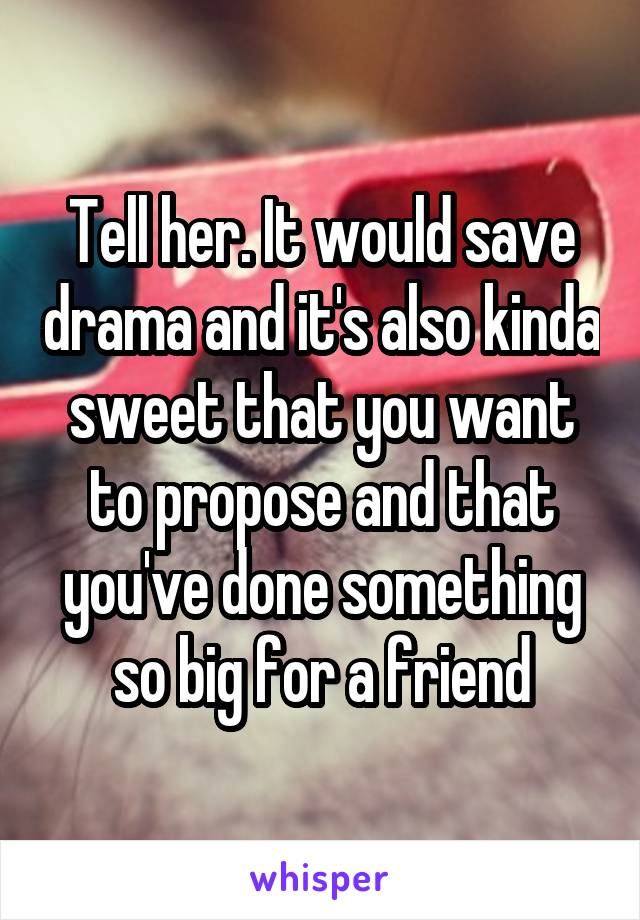 Tell her. It would save drama and it's also kinda sweet that you want to propose and that you've done something so big for a friend