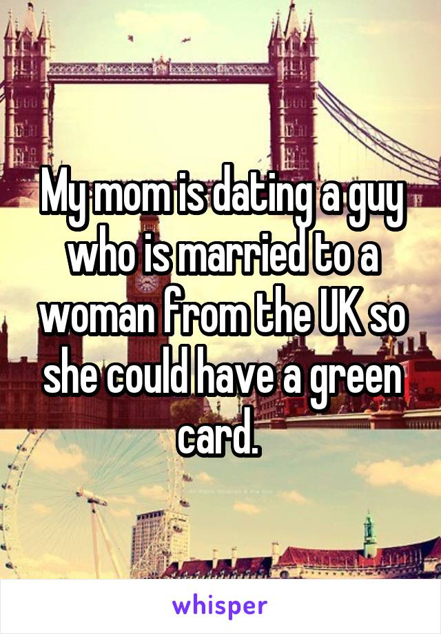 My mom is dating a guy who is married to a woman from the UK so she could have a green card.
