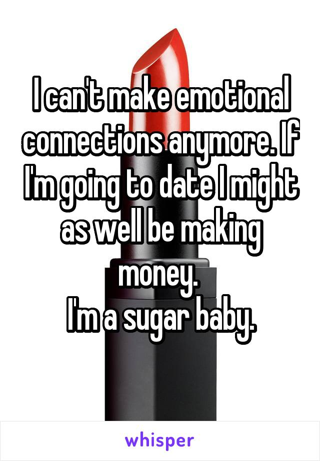 I can't make emotional connections anymore. If I'm going to date I might as well be making money.  I'm a sugar baby.
