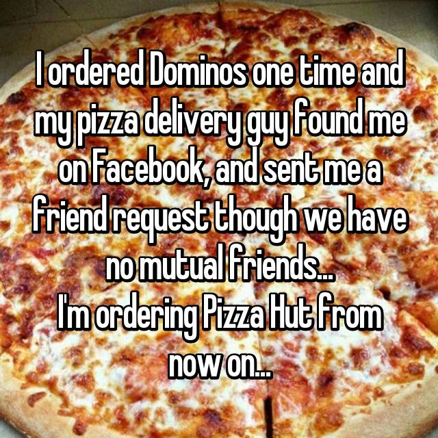 I ordered Dominos one time and my pizza delivery guy found me on Facebook, and sent me a friend request though we have no mutual friends... I'm ordering Pizza Hut from now on...