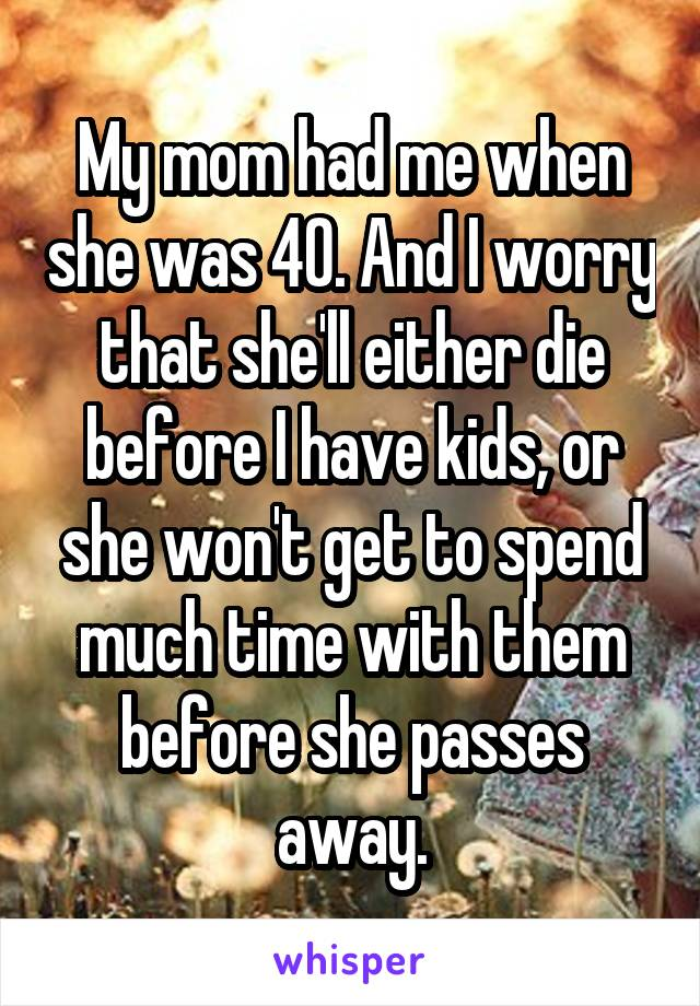 My mom had me when she was 40. And I worry that she'll either die before I have kids, or she won't get to spend much time with them before she passes away.