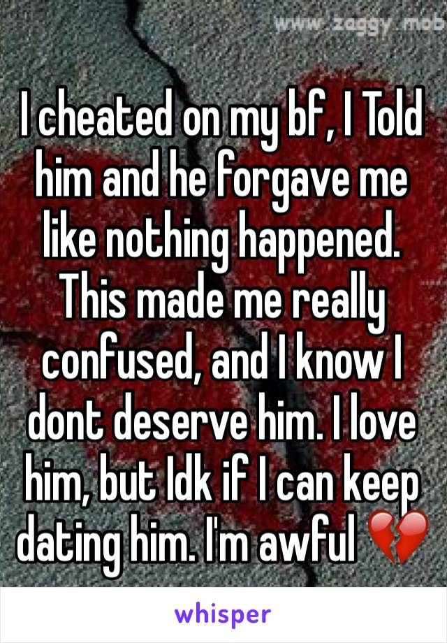 I cheated on my bf, I Told him and he forgave me like