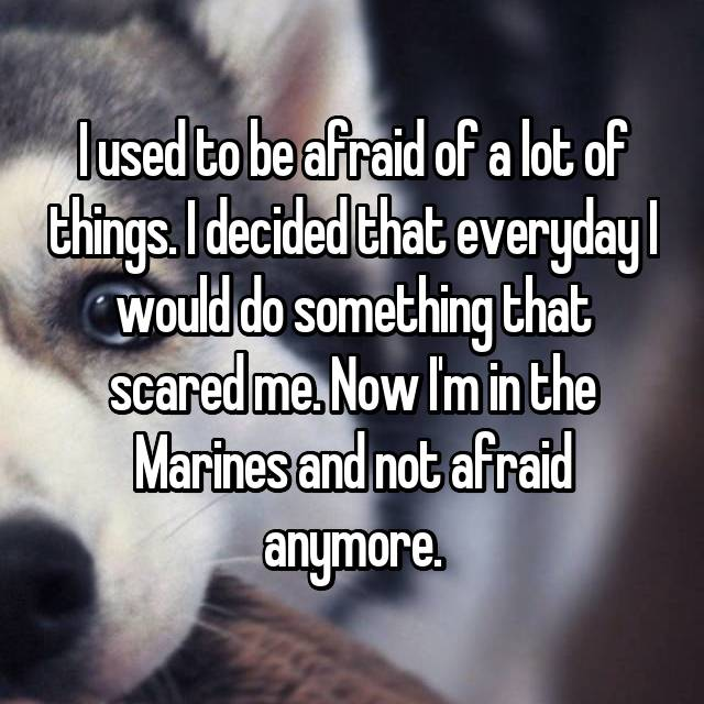 I used to be afraid of a lot of things. I decided that everyday I would do something that scared me. Now I'm in the Marines and not afraid anymore.