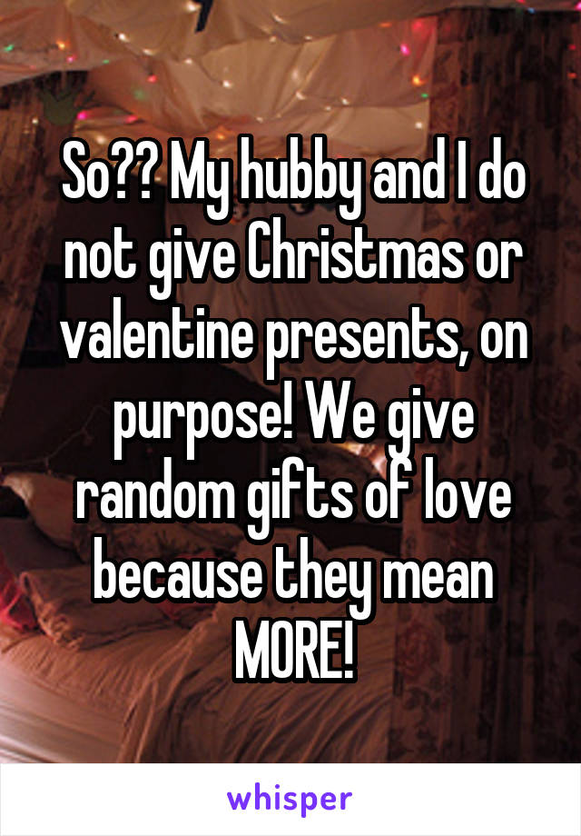 So?? My hubby and I do not give Christmas or valentine presents, on purpose! We give random gifts of love because they mean MORE!