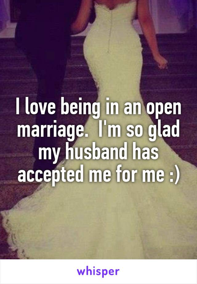 I love being in an open marriage.  I'm so glad my husband has accepted me for me :)