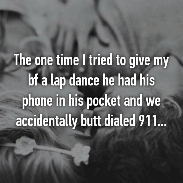 The one time I tried to give my bf a lap dance he had his phone in his pocket and we accidentally butt dialed 911...